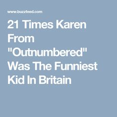 "21 Times Karen From ""Outnumbered"" Was The Funniest Kid In Britain"
