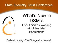 What's New in For Clinicians Working with Mandated Populations State Specialty Court Conference DuAne L. Young The Change Companies®> All Mental Disorders, Stress Disorders, Anxiety Disorder, Conduct Disorder, Defiant Disorder, Reactive Attachment Disorder, Alcohol Dependence, Dsm Iv