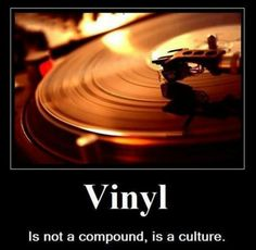 Vinyl is not a compound, it's a culture.......SO TRUE......I LOVE MY RECORD COLLECTION......VINYL SOUNDS BETTER TO ME.