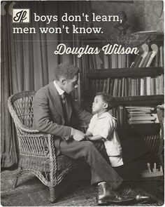 """If boys don't learn, men won't know. And boys will not learn unless fathers teach."" Douglas Wilson"