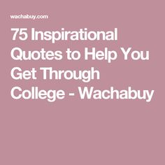 75 Inspirational Quotes to Help You Get Through College - Wachabuy
