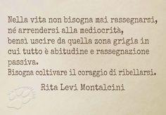 Insomma, nella vita bisogna avere coraggio, tanto! Nella vita non bisogna mai rassegnarsi, arrendersi alla mediocrità, bensì uscire da quella zona grigia in cui tutto è abitudine e rassegnazione passiva. Bisogna coltivare il coraggio di ribellarsi. Rita Levi Montalcini #ritalevimontalcini, #coraggio, #saggezza, #vita, #ribellione, ##rassegnazione, #abitudine, #italiano,