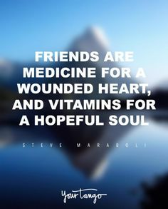 """Friends are medicine for a wounded heart, and vitamins for a hopeful soul.""   — Steve Maraboli"