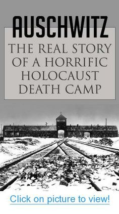 Auschwitz: The Real Story of a Horrific Holocaust Death Camp (Auschwitz Escape, Survival in Auschwitz, Auschwitz inside the Nazi State, The Auschwitz Volunteer beyond Bravery, Death Camp) #Auschwitz: #Real #Story #Horrific #Holocaust #Death #Camp #Auschwitz #Escape #Survival #inside #Nazi #State #Volunteer #beyond #Bravery