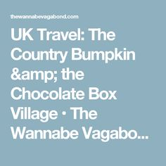 UK Travel: The Country Bumpkin & the Chocolate Box Village • The Wannabe Vagabond