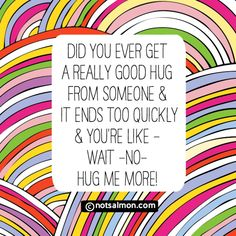 Did you ever get a really good hug from someone & it ends too quickly - & you're like - wait- no - hug me more! @notsalmon