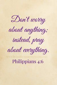 Don't worry about anything; instead, pray about everything. Philippians 4:6