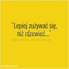 Lepiej zużywać się... #Diedrot-Denis, #Życie Great Sentences, More Than Words, In My Feelings, Motto, True Stories, Positive Vibes, Inspire Me, Book Worms, Quotations