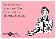 Funny Flirting Ecard: Roses are red, violets are blue, if I had a brick Id throw it at you.