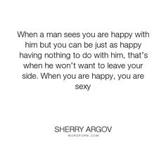 """Sherry Argov - """"When a man sees you are happy with him but you can be just as happy having nothing..."""". inspirational"""