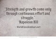 Strength and growth come only through continuous effort and struggle. ~Napoleon Hill http://worldclassseminars.net/