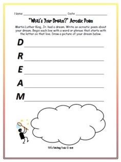 Martin Luther King, Jr. had a dream. What dreams do your students have? Introduce your students to poetry by having them write an original acrostic poem about their dreams. Display their completed poems on your classroom bulletin board or in the hallway of your school.If you like this item, please rate it and give me a vote!