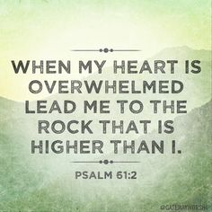 """From the ends of the earth, I cry to you for help when my heart is overwhelmed. Lead me to the towering rock of safety, for you are my safe refuge, a fortress where my enemies cannot reach me."" Psalm 61:2-3 (NLT)"