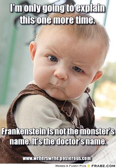 I'm only going to explain this one more time. Frankenstein is not the monster's name. It's the doctor's name.