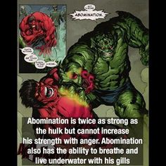 Abomination is twice as strong as the Hulk but cannot increase his strength with anger. Abomination also has the ability to breate and live underwater with his gills
