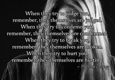 When they try to judge you, remember, they themselves are judged. When they try to condemn you, remember, they themselves are condemned. When they try to break you, remember, they themselves are broken. When they try to hurt you, remember, they themselves are hurting.  / ~ Matshona Dhliwayo