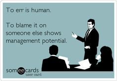 To err is human. To blame it on someone else shows management potential.