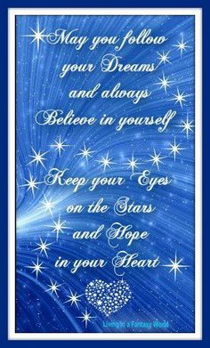 May you follow your dreams and always believe in yourself. Keep your eyes on the stars and hope in your heart.