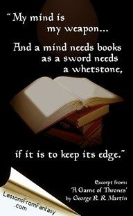 My mind is my weapon...And a mind needs books as a sword needs a whetstone, if it is to keep its edge. ~ George R.R. Martin, A Game of Thrones
