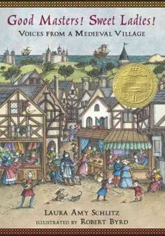 2008 - Good Masters! Sweet Ladies!: Voices from a Medieval Village by Laura Amy Schlitz - A collection of short one-person plays featuring characters, between ten and fifteen years old, who live in or near a thirteenth-century English manor.