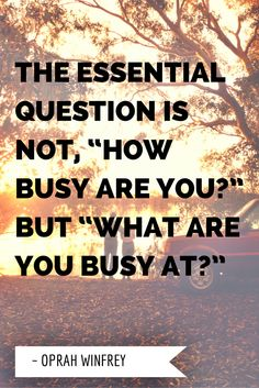 "The essential question is not, ""How busy are you?"" but ""What are you busy at? Best Success Quotes, Essential Questions, The Essential, Oprah Winfrey, Essentials, Shit Happens, Arbonne, This Or That Questions, Blockchain"