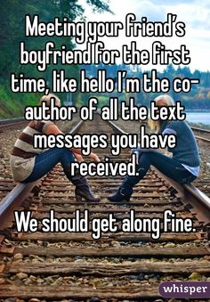 Meeting your friend's boyfriend for the first time, like hello I'm the co-author of all the text messages you have received.   We should get along fine.