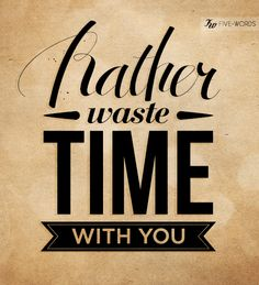#Type #Typography #Typo #Art #Words #Print #Graphic #Design #Positive #Message #Motivation #Inspiration #Positivity #Motivation #Love #Cute #Script #Writing #Quote #Saying #Five #Words #FiveWords #Rather #Waste #Time #With #You