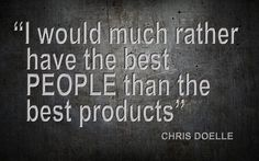 I would much rather have the best PEOPLE than the best products - Chris Doelle