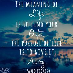 The meaning of life is to find your gift. The purpose of life is to give it away. -Pablo Picasso #InspirationalQuotes #Picasso
