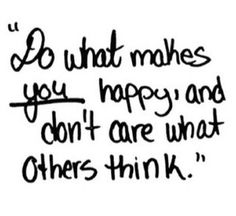 """"""" Do what makes YOU happy and don't care what others think """"   I love this quote ."""