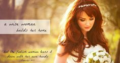 A Wise Woman Builds Her Home  She does not eat the bread of idleness