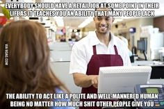 Retail jobs teach everyone how to avoid losing your s**t every time someone pisses you off.