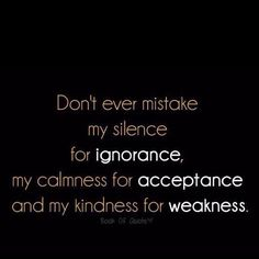 Don't ever mistake my silence for ignorance,  my calmness for acceptance and my kindness for weakness.  Dump A Day Top 28 Quotes Of The Week