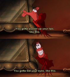 You gotta pucker your lips like this... you gotta bat your eyes, like this... ~Sebastian from the Little Mermaid~