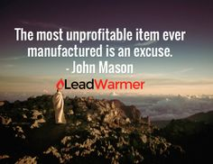 The most unprofitable item ever manufactured is an excuse.  – John Mason