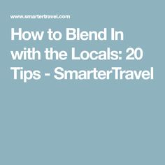 How to Blend In with the Locals: 20 Tips - SmarterTravel