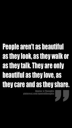 People aren't as beautiful as they look, as they walk or as they talk. They are only as beautiful as they love, as they care, and as they share.