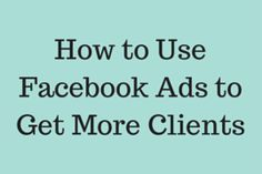 How to Use Facebook Ads to Get More Clients