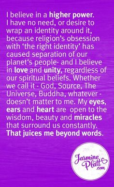 I believe in a higher power. I have no need, or desire to wrap an identity around it, because religion's obsession with 'the right identity' has caused separation of our planet's people - and I believe in love and unity, regardless of our spiritual beliefs. Whether we call it - God, Source, The Universe, Buddha, whatever - doesn't matter to me. My eyes, ears and heart are open to the wisdom, beauty and miracles that surround us constantly. That juices me beyond words. Jasmine Platt