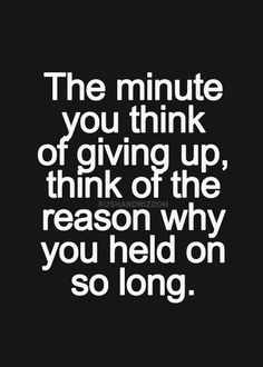"""The moment you think of givingf up, think of the reason you held on for so long."" -Unknown"