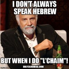 "English speakers say cheers, Russian speakers say nasdarovya, and Hebrew speakers say l'chaim - to life! Try it sometime. It's pronounced ""la-CHAI-eem"" and the chai is the same as how you'd say chai tea EXCEPT you have to make the horky scratchy sound instead of the English ch. DO IT!  And hats off to Hayley Nelson for the meme. Send us your Hebrew memes at meme@holylanguage.com and we'll share yours too."