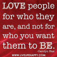 Love people for who they are, and not for who you want them to be. -Carolyn Hax