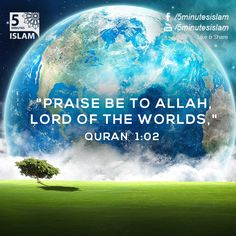 """""""Praise be to Allah,Lord of the Worlds,"""" Quran 1:02   Please Like, Share and Spread the message. http://www.youtube.com/5MinutesIslam https://www.facebook.com/5MinutesIslam Islamic Quotes, Quranic verses, Hadith quotes, Islam, Muslim, Pious, Quran, Bukhar"""
