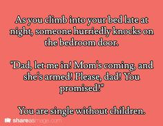 """As you climb into your bed late at night, someone hurriedly knocks on the bedroom door. """"Dad, let me in. Mom is coming and she's armed! Please, Dad! You promised!"""" You are single without children."""