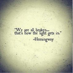 Hemingway. Maybe the only quote I could ever see myself having for a tattoo. We are all broken...that's how the light gets in.(You Are Beauty Quotes)