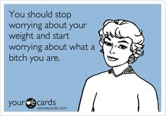 Funny Encouragement Ecard: You should stop worrying about your weight and start worrying about what a bitch you are.