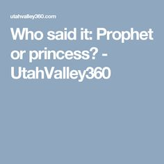 Who said it: Prophet or princess? - UtahValley360