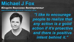 """I like to encourage people to realize that any action is a good action if it's proactive and there is positive intent behind it."" Michael J Fox   land a little daily dose of inspiration! for more travel to www.entrehub.org #quotes #smallbusiness #startup #entrepreneur #entrehub #michaeljfox"
