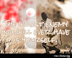 The worst enemy you will ever have is yourself.