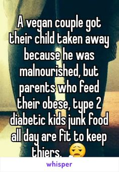 A vegan couple got their child taken away because he was malnourished, but parents who feed their obese, type 2 diabetic kids junk food all day are fit to keep thiers.